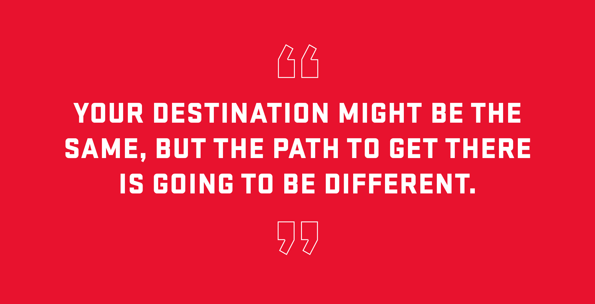 Block quote: Your destination might be the same but the path to get there is going to be different.