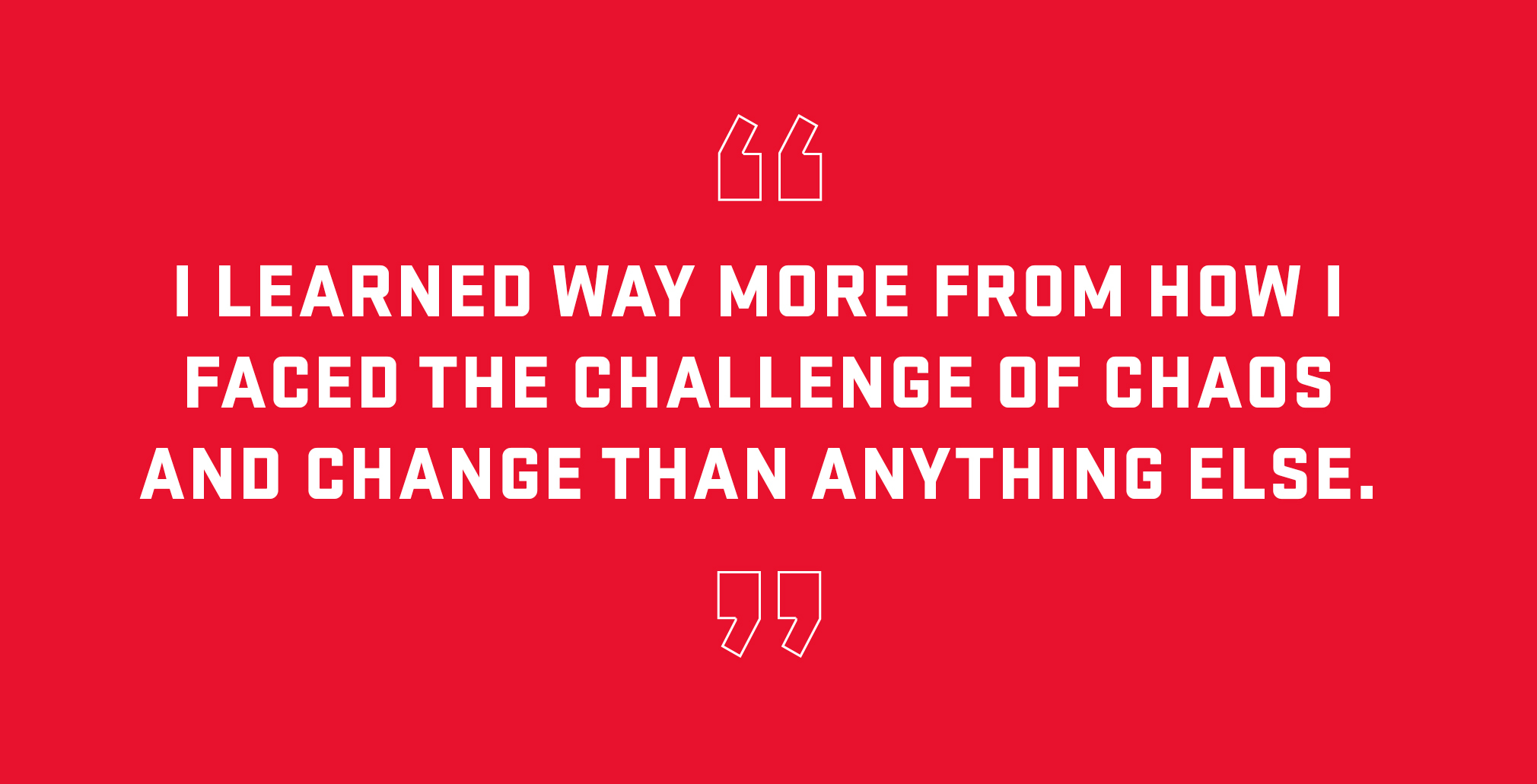 Block quote: I learned way more from how I faced the challenge of chaos and change than anything else.