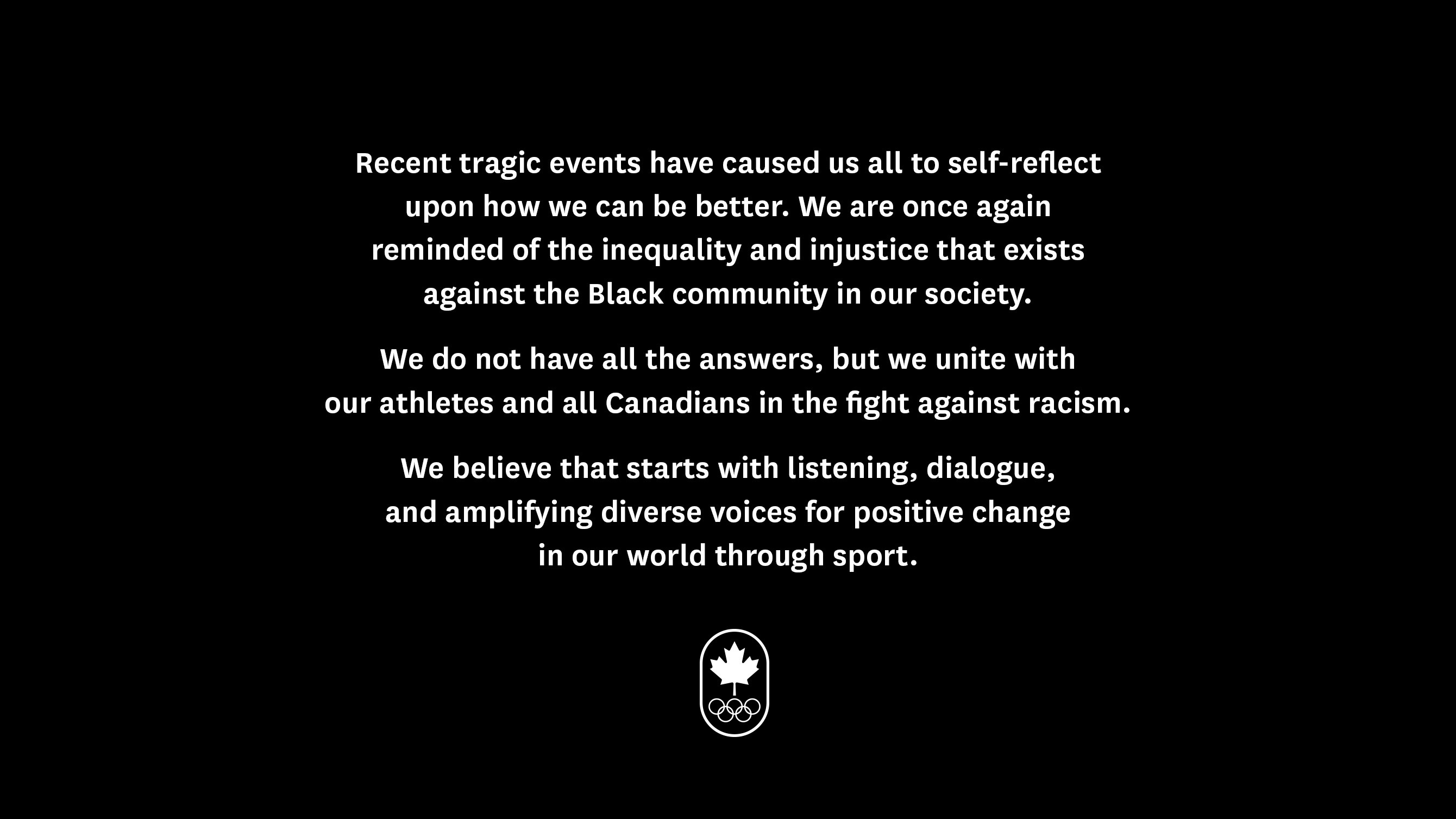 Recent tragic events have caused us all to self-reflect upon how we can be better. We are once again reminded of the inequality and injustice that exists against the Black community in our society. We do not have all the answers, but we unite with our athletes and all Canadians in the fight against racism. We believe that starts with listening, dialogue, and amplifying diverse voices for positive change in our world through sport.