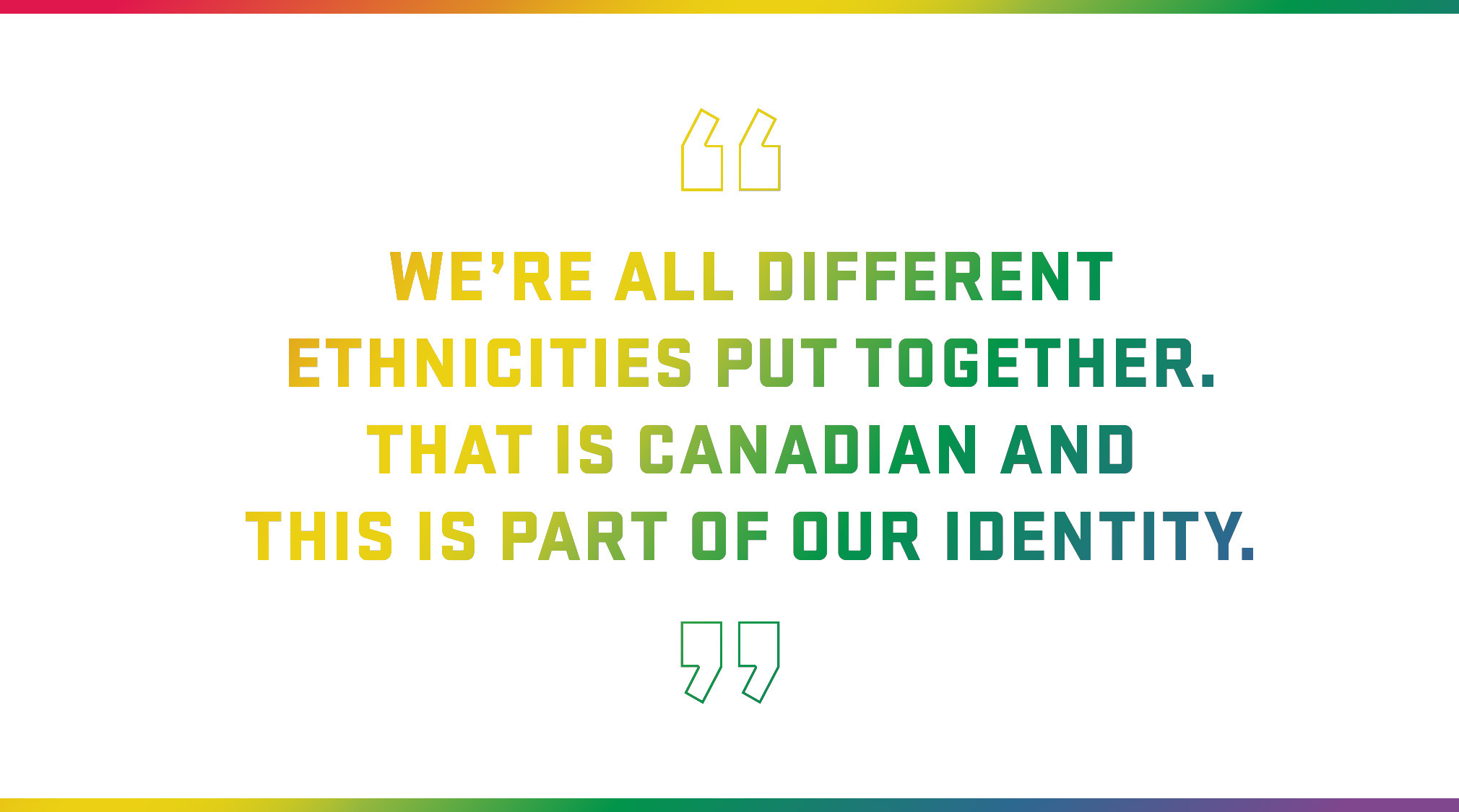 Block Quote: We're all different ethnicities put together. That is Canadian and this is part of our identity.