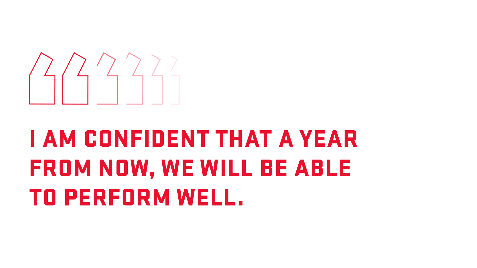 I am confident that a year from now, we will be able to perform well.