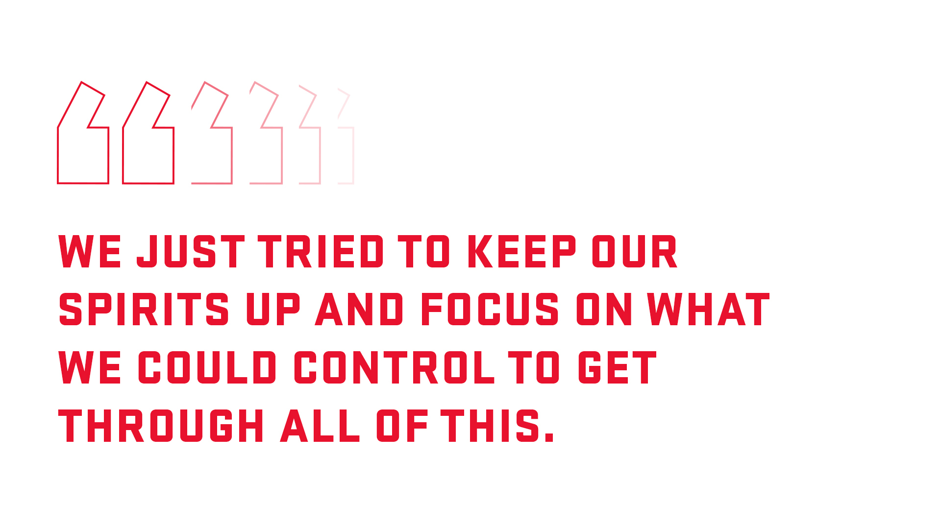 Block quote: We just tried to keep out spirits up and focus on what we could control to get through all of this.
