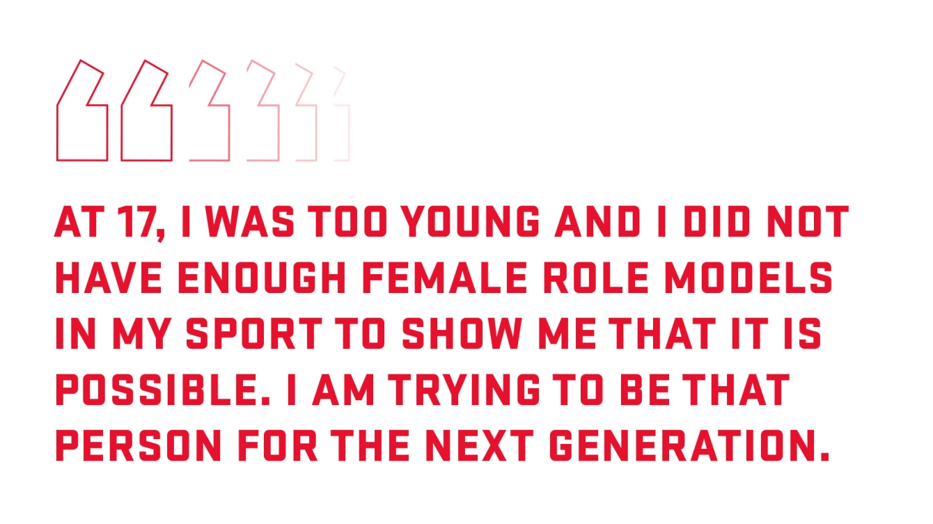 At 17, I was too young and I did not have enough female role models in my sport to show me that it is possible. I am trying to be that person for the next generation.