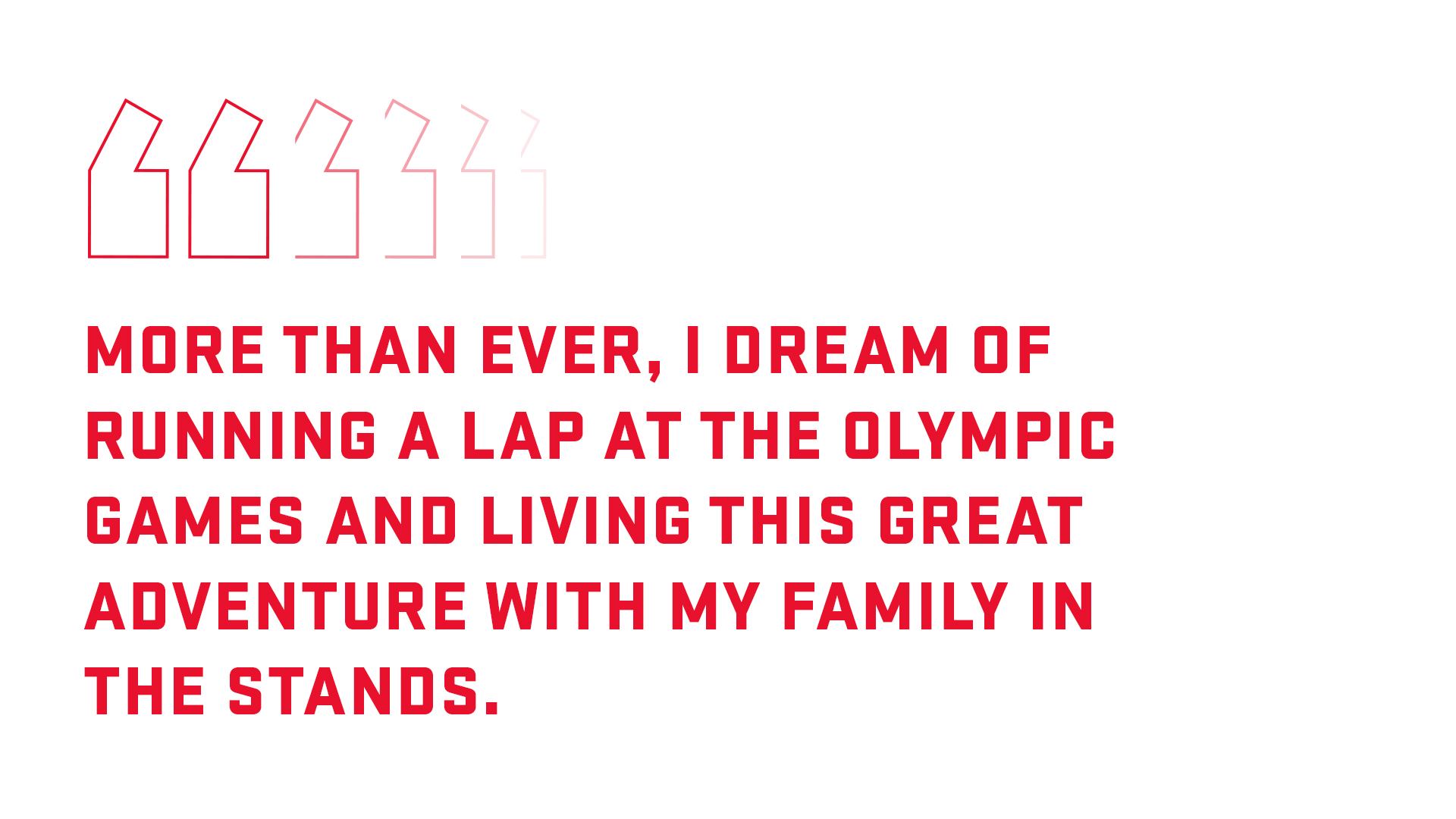 Graphic with quote: More than ever, I dream of racing around the track at the Olympics, and to live this adventure with my family in the stands.