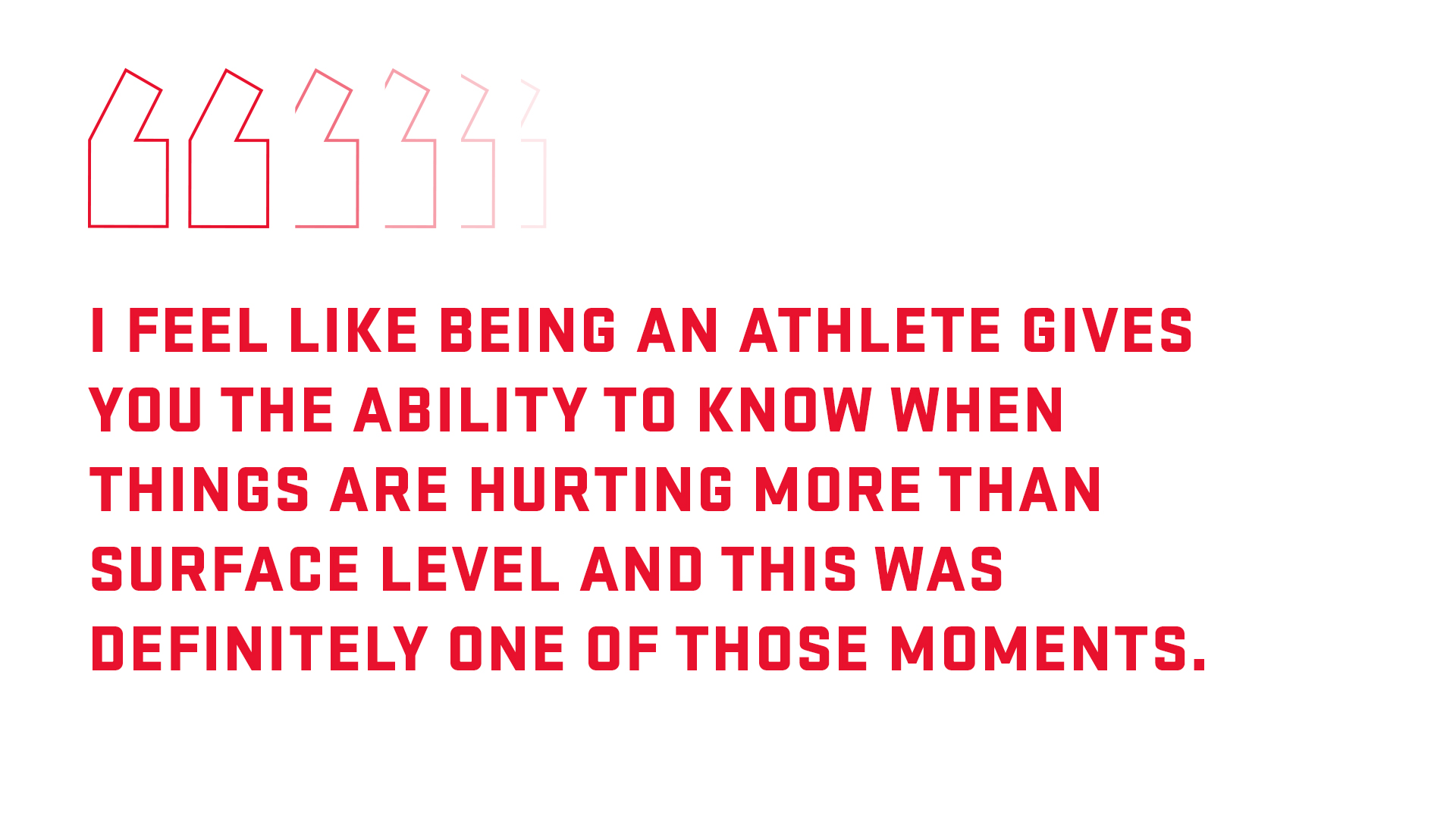 Pull quote: I feel like being an athlete gives you the ability to know when you are hurting more than surface level and this was definitely one of those moments.