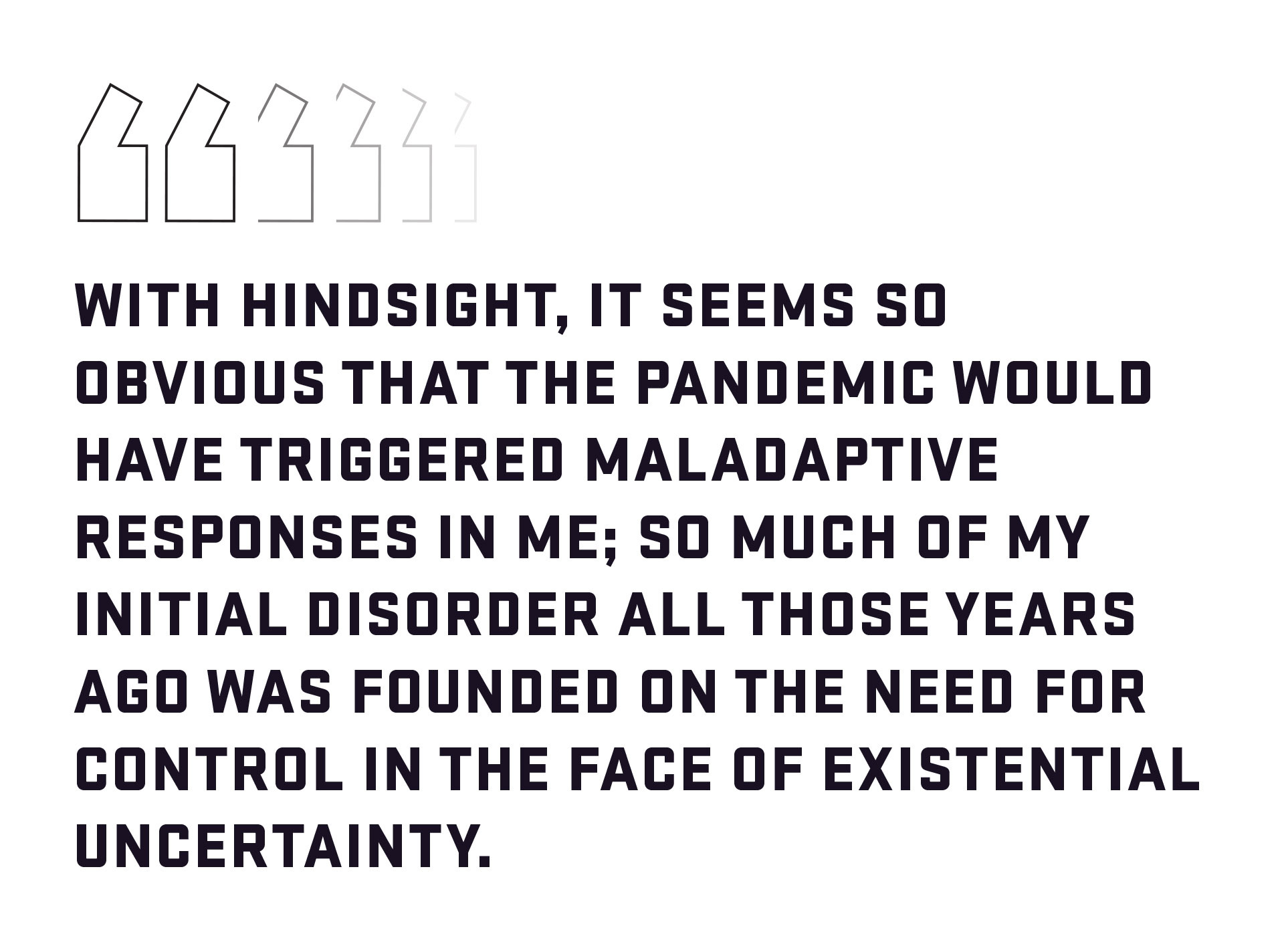 Block quote: With hindsight, it seems so obvious that the pandemic would have triggered maladaptive responses in me; so much of my initial disorder all those years ago was founded on the need for control in the face of existential uncertainty.