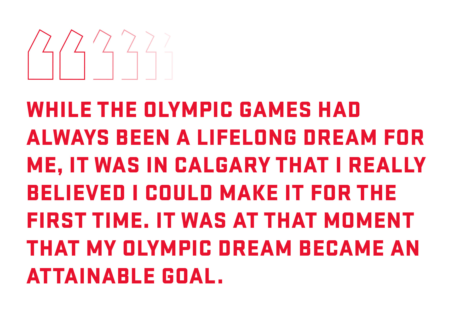 Pull quote: While the Olympic Games had always been a lifelong dream for me, it was in Calgary that I really believed I could make it for the first time.